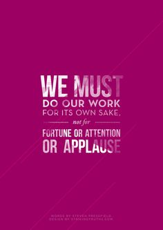We must do our work for its own sake, not for fortune or attention or applause.-Steven Pressfield | Poster by   StrikingTruths.com