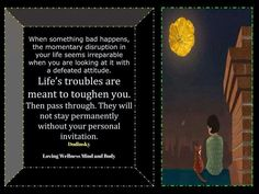 When something bad happens, the momentary disruption in your life seems irreparable when you are looking at it with a defeated attitude. Life's struggles are meant to toghen you,  then pass through. They will not stay permanently without your personal invitation. ~ Dodinsky