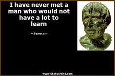 I have never met a man who would not have a lot to learn - Seneca Quotes - StatusMind.com