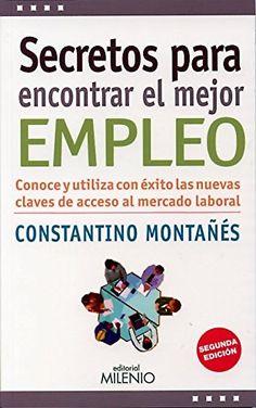 Secretos para encontrar el mejor empleo : conoce y utiliza con éxito las nuevas claves de acceso al mercado laboral / Constantino Montañés