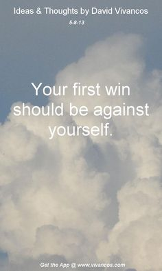 "May 8th 2013 Idea ""Your first win should be against yourself. "" http://www.youtube.com/watch?v=UjvAnbBf2J4"