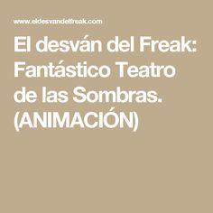 El desván del Freak: Fantástico Teatro de las Sombras. (ANIMACIÓN)