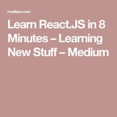 Learn React.JS in 8 Minutes – Learning New Stuff – Medium