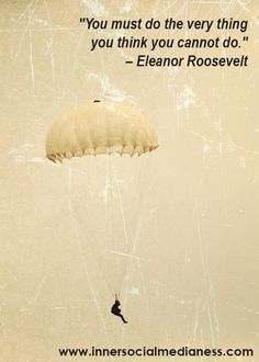 """""""You must do the very thing you think you cannot do."""" – Eleanor Roosevelt  (innersocialmedianess.com/quotes-for-pinterest/)"""