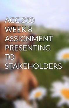 ACC 230 WEEK 8 ASSIGNMENT PRESENTING TO STAKEHOLDERS #wattpad #short-story