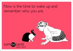 Now is the time to wake up and remember who you are.