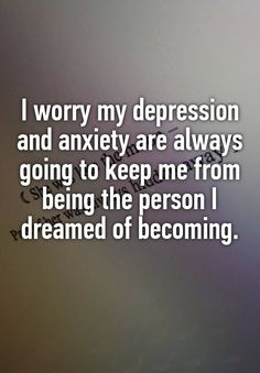 """I worry my depression and anxiety are always going to keep me from being the person I dreamed of becoming. """