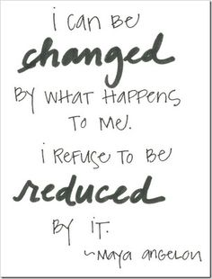 """""""I can be changed by what happens to me. I refuse to be reduced by it.""""   ~ Maya Angelou ~"""