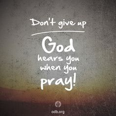"""Don't Give Up—God Hears You When You Pray! ~ As Jesus teaches in Matthew 6:5-8, constant prayer does not require long periods of """"vain repetitions."""" Rather, as we bring our needs before God """"day and night"""" (Luke 18:7) and walk with the One who already knows our needs, we learn to trust God and wait patiently for His response. ~ (The Squeaky Wheel   Our Daily Bread)"""