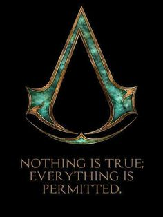 The assassin\'s brotherhood motto. Great words to live by. At first it doesnt make sense atleast to me but youll get it.