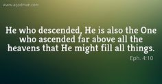 Eph. 4:10 He who descended, He is also the One who ascended far above all the heavens that He might fill all things.