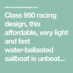 Class 950 racing design, this affordable, very light and fast water-ballasted sailboat is unbeatable speed-for-dollar.
