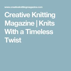 Creative Knitting Magazine | Knits With a Timeless Twist
