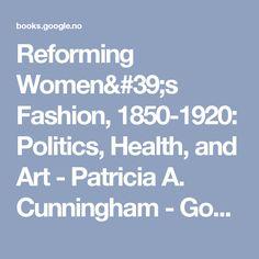 Reforming Women's Fashion, 1850-1920: Politics, Health, and Art - Patricia A. Cunningham - Google Bøker