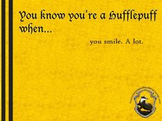 You know you're a Hufflepuff when... you smile. A lot.  http://youknowyoureahufflepuffwhen.tumblr.com/page/24