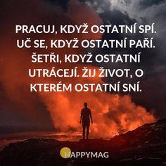 Pracuj, když ostatní spí. Uč se, když ostatní paří. Šetři, když ostatní utrácejí. Žij život, o kterém ostatní sní. Wise Quotes, Motivational Quotes, Inspirational Quotes, True Words, Motto, Picture Quotes, Happy Life, Slogan, Quotations