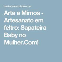 Arte e Mimos - Artesanato em feltro: Sapateira Baby no Mulher.Com!