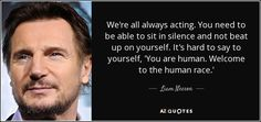 We're all always acting. You need to be able to sit in silence and not beat up on yourself. It's hard to say to yourself, 'You are human. Welcome to the human race.'