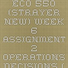 ECO 550 (Strayer NEW) Week 6 Assignment 2 - Operations Decisions (Updated 2014)