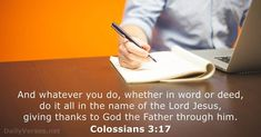 And whatever you do, whether in word or deed, do it all in the name of the Lord Jesus, giving thanks to God the Father through him. Bible Verses Kjv, King James Bible Verses, Bible Quotes, Scriptures, Giving Thanks To God, Colossians 3, Daily Bible, Verse Of The Day, Words