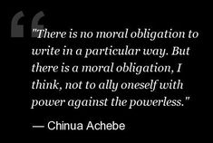 There is no moral obligation to write in a particular way. But there is a moral obligation, I think, not to ally oneself with power against the powerless. Important Quotes, Powerful Quotes, Chinua Achebe, African Literature, Daily Writing Prompts, Love Me Quotes, Falling Apart, Beautiful Words, Book Worms