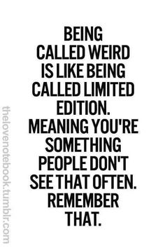 Being weird is like being called limited edition. Meaning you're something people don't see that often.