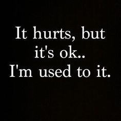 It's almost everyday that you get hurt by something... be in pain... but you always get used to it and just say that you're okay but you're not.