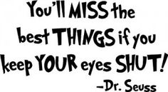 Dr. Seuss... you'll miss the best things if you keep your eyes shut
