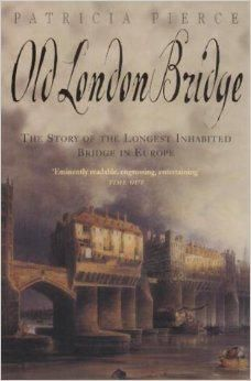 Old London Bridge - The Story of the Longest Inhabited Bridge in Europe by Patricia Pierce.