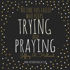 """1 – """"No one has failed who keeps TRYING andPRAYING."""" – Jeffrey R. Holland What wise words we can rest assured in that even when we don't feel as if we are progressin…"""