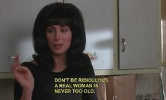Oh, Cher, you don't know how much I needed to hear that!