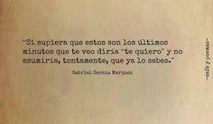 """Si supiera que estos son los últimos minutos que te veo diría """"te quiero"""" y no asumiría, tontamente, que ya lo sabes.  Gabriel García Márquez"""