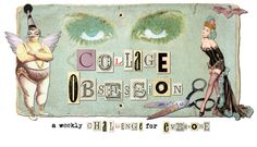 Collage Obsession Weekly Art Challenge posted every Monday  You may use any medium
