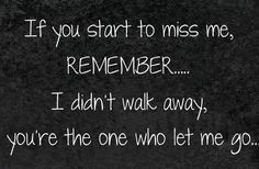 If you start to miss me remember…I didn't walk away, you're the one who let me go. Yup your going to regret it. :'-(