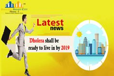 Dholera SIR latest news: Dholera shall be ready to live in by 2019.