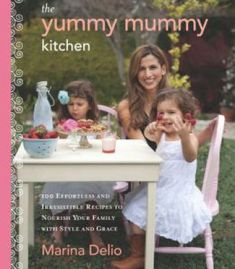 The Yummy Mummy Kitchen: 100 Effortless And Irresistible Recipes To Nourish Your Family With Style And Grace PDF