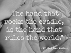 The hand that rocks the cradle is the hand that rules the world. - What defines a mother?