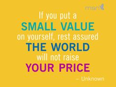 If You Put A Small Value On Yourself Rest Assured The World Will ...