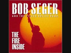 song: The Fire Inside Bob Seger and the Silver Bullet Band cd: The Fire Inside 1991 Kinds Of Music, Music Is Life, Real Love, I Love Him, Blind Love, Music Express, Bob Seger, Silver Bullet, Oldies But Goodies
