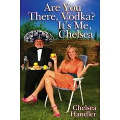 Are you There Vodka? Its me Chelsea. (Chelsea Handler)