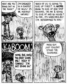Calvin and Hobbes, RAIN - What are you doing out in the rain? ...I'm engaged in a contest of wills! It's me against nature!
