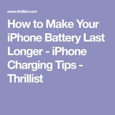 How to Make Your iPhone Battery Last Longer - iPhone Charging Tips - Thrillist