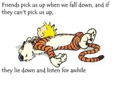 PEACEFUL PEOPLE may have only a few friends-- but they CARE. https://www.pinterest.com/DianaDeeOsborne/peaceful-people/ - - Ecclesiastes 4: 8-12, God's Word about having someone to hold you up, for YOU to help too! PHOTO CREDIT: Bill Watterson, #Calvin and #Hobbes - friends