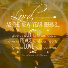 Lord, as the NEW YEAR begins…give us JOY to fill our days, PEACE to fill our hearts, and LOVE to fill our lives.<3