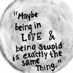 Starting to really wonder about this: Maybe being in love and being stupid most definitely are the same thing.