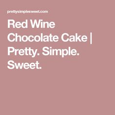 Red Wine Chocolate Cake   Pretty. Simple. Sweet.