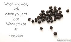 zen, zen quotes, habits, simple, simplicity, when walking walk. when eating eat.