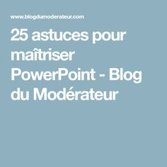 25 astuces pour maîtriser PowerPoint - Blog du Modérateur