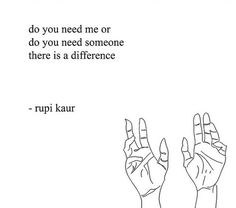 do you need me or do you need someone there is a difference - rupi kaur