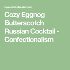 Cozy Eggnog Butterscotch Russian Cocktail - Confectionalism